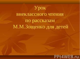 Урок внеклассного чтения по рассказам М.М.Зощенко для детей