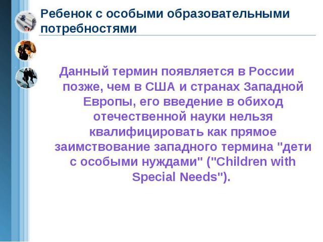 Ребенок с особыми образовательными потребностями Данный термин появляется в России позже, чем в США и странах Западной Европы, его введение в обиход отечественной науки нельзя квалифицировать как прямое заимствование западного термина