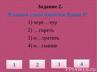 Задание 2. В каком слове пишется буква З? 1) чере…чур 2) …гореть 3) и…тратить 4)