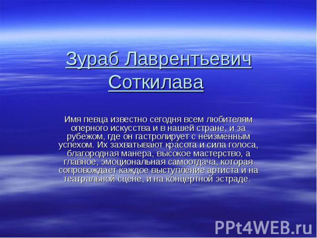 Зураб Лаврентьевич Соткилава Имя певца известно сегодня всем любителям оперного искусства и в нашей стране, и за рубежом, где он гастролирует с неизменным успехом. Их захватывают красота и сила голоса, благородная манера, высокое мастерство, а главн…