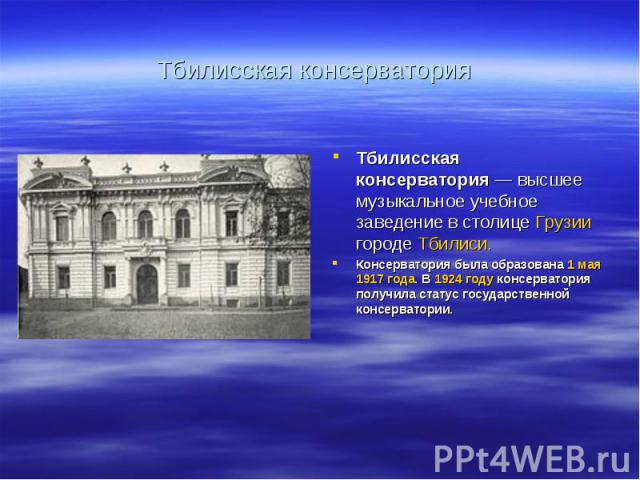 Тбилисская консерватория Тбилисская консерватория— высшее музыкальное учебное заведение в столице Грузии городе Тбилиси. Консерватория была образована 1 мая 1917 года. В 1924 году консерватория получила статус государственной консерватории.