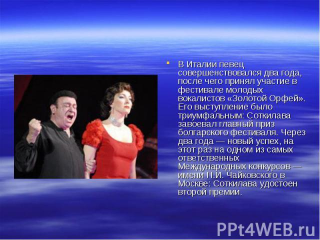 В Италии певец совершенствовался два года, после чего принял участие в фестивале молодых вокалистов «Золотой Орфей». Его выступление было триумфальным: Соткилава завоевал главный приз болгарского фестиваля. Через два года — новый успех, на этот раз …