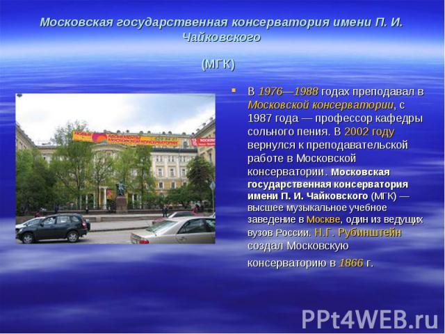 Московская государственная консерватория имени П. И. Чайковского (МГК)В 1976—1988годах преподавал в Московской консерватории, с 1987года— профессор кафедры сольного пения. В 2002году вернулся к преподавательской работе в Московской консерватории…