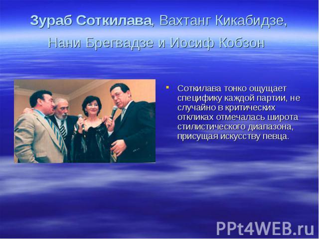Зураб Соткилава, Вахтанг Кикабидзе, Нани Брегвадзе и Иосиф Кобзон Соткилава тонко ощущает специфику каждой партии, не случайно в критических откликах отмечалась широта стилистического диапазона, присущая искусству певца.