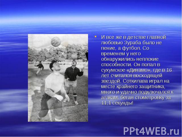 И все же в детстве главной любовью Зураба было не пение, а футбол. Со временем у него обнаружились неплохие способности. Он попал в сухумское «Динамо», где в 16 лет считался восходящей звездой. Соткилава играл на месте крайнего защитника, много и уд…