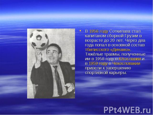 В 1956 году Соткилава стал капитаном сборной Грузии в возрасте до 20 лет. Через два года попал в основной состав тбилисского «Динамо». Тяжёлые травмы, полученные им в 1958 году в Югославии и в 1959 году в Чехословакии привели к завершению спортивной…