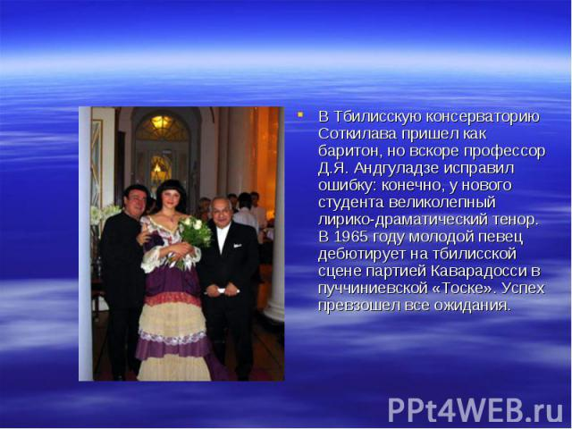 В Тбилисскую консерваторию Соткилава пришел как баритон, но вскоре профессор Д.Я. Андгуладзе исправил ошибку: конечно, у нового студента великолепный лирико-драматический тенор. В 1965 году молодой певец дебютирует на тбилисской сцене партией Кавара…