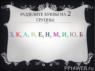 Разделите буквы на 2 группы: З, К, А, В, Е, Н, М, И, Ю, Б