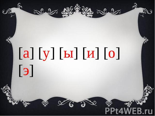 [а] [у] [ы] [и] [о] [э]