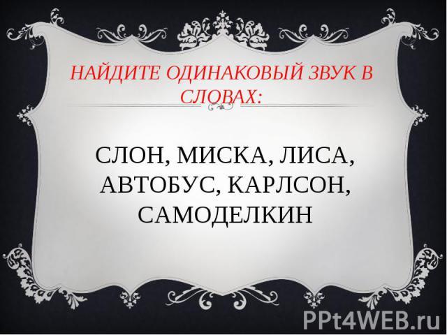 Найдите одинаковый звук в словах: СЛОН, МИСКА, ЛИСА, АВТОБУС, КАРЛСОН, САМОДЕЛКИН