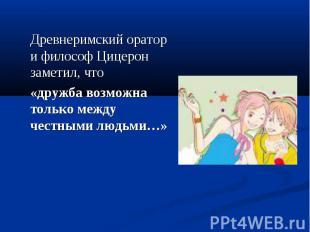 Древнеримский оратор и философ Цицерон заметил, что «дружба возможна только межд