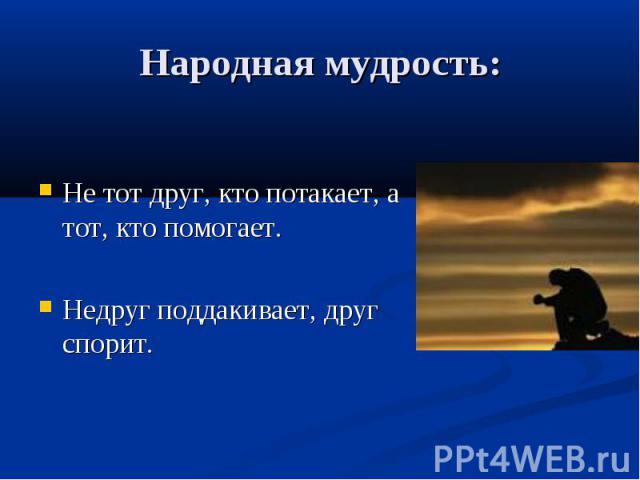 Народная мудрость: Не тот друг, кто потакает, а тот, кто помогает. Недруг поддакивает, друг спорит.