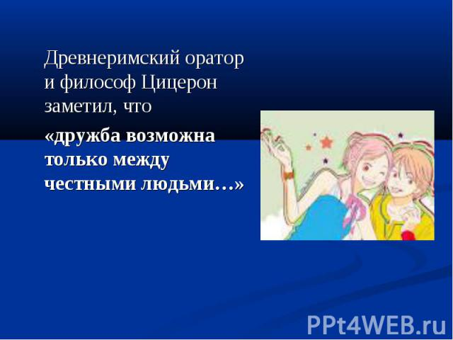 Древнеримский оратор и философ Цицерон заметил, что «дружба возможна только между честными людьми…»