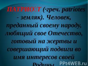 ПАТРИО Т (·греч. patriotes - земляк). Человек, преданный своему народу, любящий