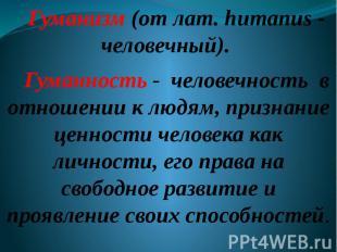 Гуманизм (от лат. humanus - человечный). Гуманность - человечность в отношении к