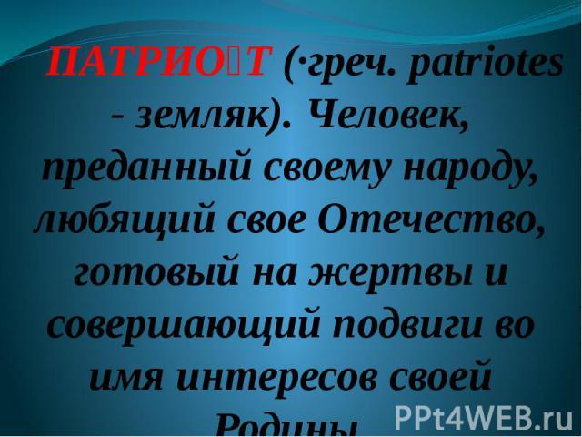 ПАТРИО Т (·греч. patriotes - земляк). Человек, преданный своему народу, любящий свое Отечество, готовый на жертвы и совершающий подвиги во имя интересов своей Родины.
