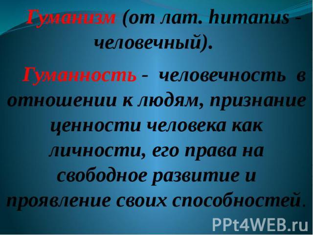 Гуманизм (от лат. humanus - человечный). Гуманность - человечность в отношении к людям, признание ценности человека как личности, его права на свободное развитие и проявление своих способностей.