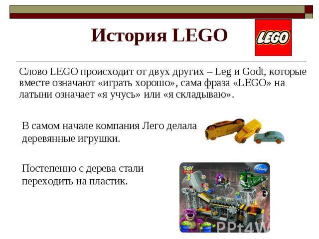 История LEGO Cлово LEGO происходит от двух других – Leg и Godt, которые вместе означают «играть хорошо», сама фраза «LEGO» на латыни означает «я учусь» или «я складываю». В самом начале компания Лего делала деревянные игрушки. Постепенно с дерева ст…