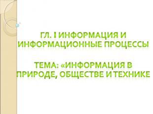 Гл. I Информация и информационные процессы Тема: «Информация в природе, обществе