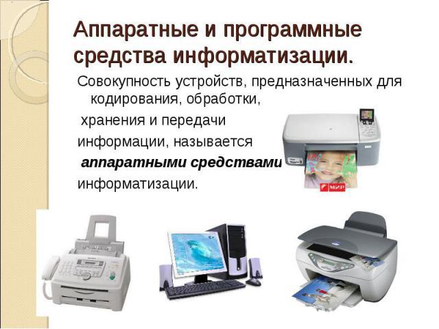 Аппаратные и программные средства информатизации.Совокупность устройств, предназначенных для кодирования, обработки, хранения и передачи информации, называется аппаратными средствами информатизации.