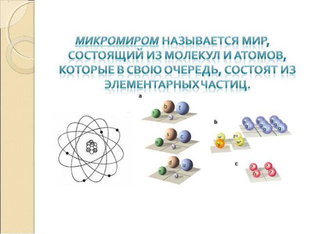 Микромиром называется мир, состоящий из молекул и атомов, которые в свою очередь, состоят из элементарных частиц.