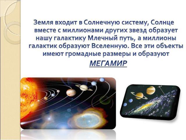 Земля входит в Солнечную систему, Солнце вместе с миллионами других звезд образует нашу галактику Млечный путь, а миллионы галактик образуют Вселенную. Все эти объекты имеют громадные размеры и образуют МЕГАМИР