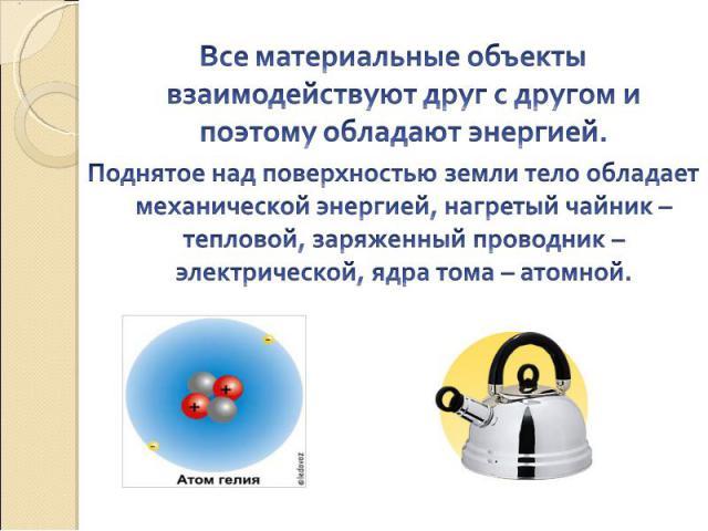 Все материальные объекты взаимодействуют друг с другом и поэтому обладают энергией. Поднятое над поверхностью земли тело обладает механической энергией, нагретый чайник – тепловой, заряженный проводник – электрической, ядра тома – атомной.