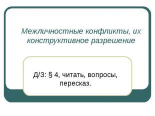 Межличностные конфликты, их конструктивное разрешение Д/З: § 4, читать, вопросы,