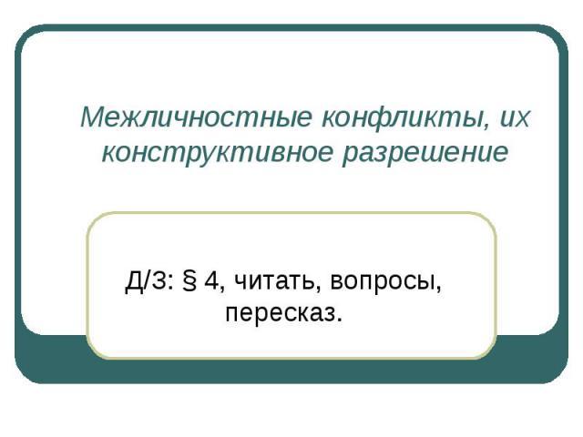 Межличностные конфликты, их конструктивное разрешение Д/З: § 4, читать, вопросы, пересказ.