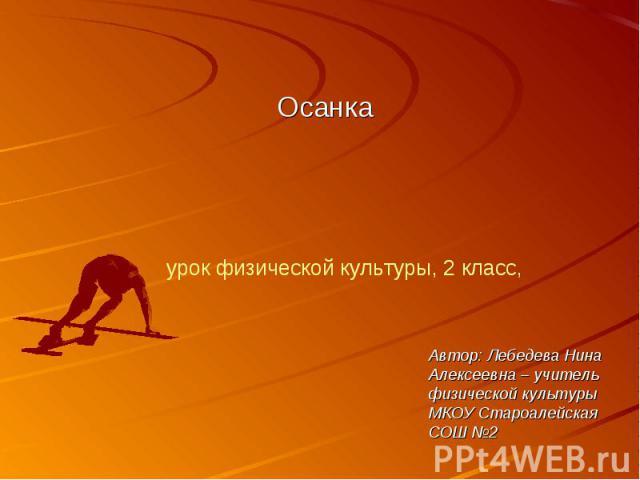 Осанка урок физической культуры, 2 класс, Автор: Лебедева Нина Алексеевна – учитель физической культуры МКОУ Староалейская СОШ №2