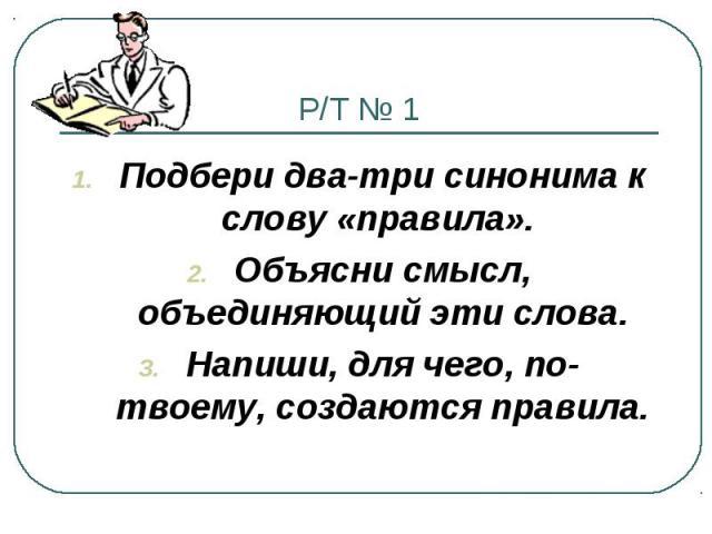 Р/Т № 1 Подбери два-три синонима к слову «правила». Объясни смысл, объединяющий эти слова. Напиши, для чего, по-твоему, создаются правила.