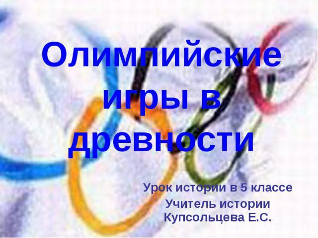 Олимпийские игры в древности Урок истории в 5 классе Учитель истории Купсольцева Е.С.