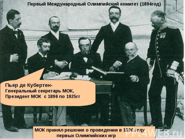 Первый Международный Олимпийский комитет (1894год) Пьер де Кубертен- Генеральный секретарь МОК, Президент МОК с 1896 по 1925гг МОК принял решение о проведении в 1896 году первых Олимпийских игр