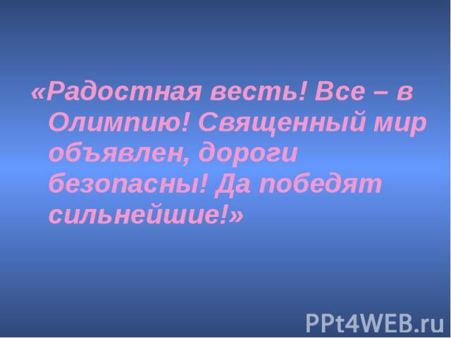 «Радостная весть! Все – в Олимпию! Священный мир объявлен, дороги безопасны! Да победят сильнейшие!»
