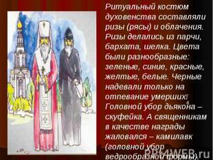 Ритуальный костюм духовенства составляли ризы (рясы) и облачения. Ризы делались