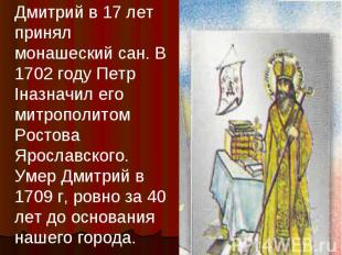 Дмитрий в 17 лет принял монашеский сан. В 1702 году Петр Iназначил его митрополи