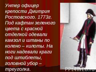 Унтер офицер крепости Дмитрия Ростовского. 1773г. Под кафтан зеленого цвета с кр