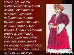 Основную часть костюма казачки с сер. XVIIIв. Составляло платье – кубелек, надев