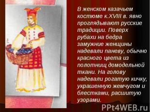 В женском казачьем костюме к.XVIII в. явно проглядывают русские традиции. Поверх