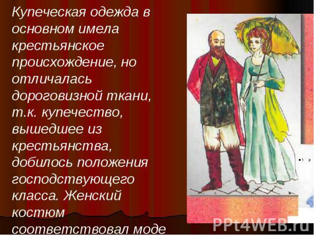 Купеческая одежда в основном имела крестьянское происхождение, но отличалась дороговизной ткани, т.к. купечество, вышедшее из крестьянства, добилось положения господствующего класса. Женский костюм соответствовал моде и не имел социальных различий.