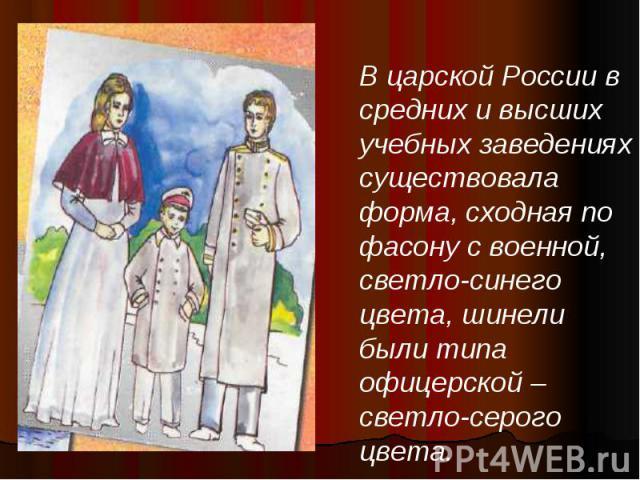 В царской России в средних и высших учебных заведениях существовала форма, сходная по фасону с военной, светло-синего цвета, шинели были типа офицерской – светло-серого цвета.
