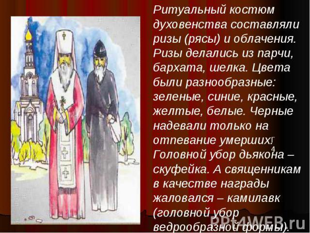 Ритуальный костюм духовенства составляли ризы (рясы) и облачения. Ризы делались из парчи, бархата, шелка. Цвета были разнообразные: зеленые, синие, красные, желтые, белые. Черные надевали только на отпевание умерших. Головной убор дьякона – скуфейка…