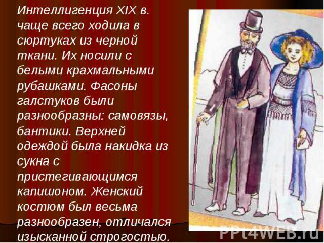 Интеллигенция XIX в. чаще всего ходила в сюртуках из черной ткани. Их носили с белыми крахмальными рубашками. Фасоны галстуков были разнообразны: самовязы, бантики. Верхней одеждой была накидка из сукна с пристегивающимся капишоном. Женский костюм б…