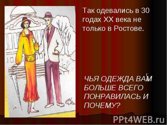Так одевались в 30 годах XX века не только в Ростове. ЧЬЯ ОДЕЖДА ВАМ БОЛЬШЕ ВСЕГО ПОНРАВИЛАСЬ И ПОЧЕМУ?