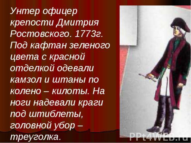 Унтер офицер крепости Дмитрия Ростовского. 1773г. Под кафтан зеленого цвета с красной отделкой одевали камзол и штаны по колено – килоты. На ноги надевали краги под штиблеты, головной убор – треуголка.