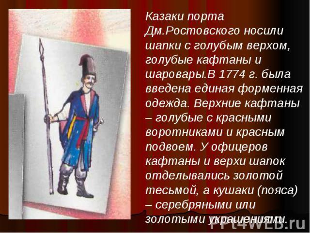 Казаки порта Дм.Ростовского носили шапки с голубым верхом, голубые кафтаны и шаровары.В 1774 г. была введена единая форменная одежда. Верхние кафтаны – голубые с красными воротниками и красным подвоем. У офицеров кафтаны и верхи шапок отделывались з…