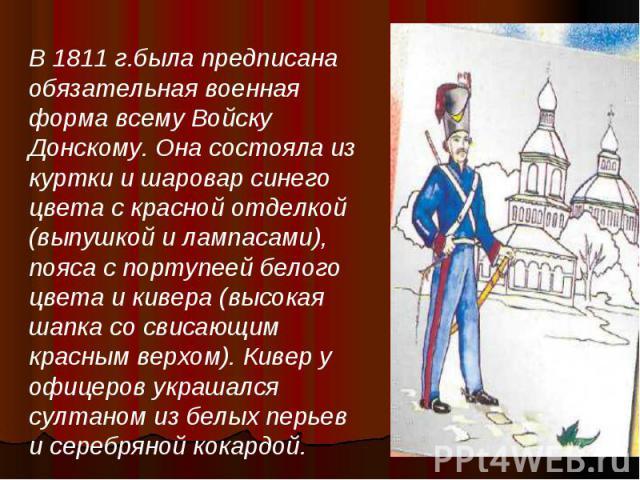 В 1811 г.была предписана обязательная военная форма всему Войску Донскому. Она состояла из куртки и шаровар синего цвета с красной отделкой (выпушкой и лампасами), пояса с портупеей белого цвета и кивера (высокая шапка со свисающим красным верхом). …