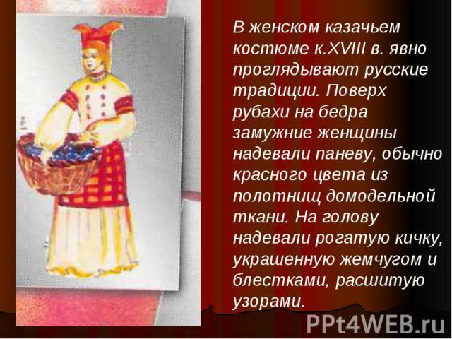 В женском казачьем костюме к.XVIII в. явно проглядывают русские традиции. Поверх рубахи на бедра замужние женщины надевали паневу, обычно красного цвета из полотнищ домодельной ткани. На голову надевали рогатую кичку, украшенную жемчугом и блестками…