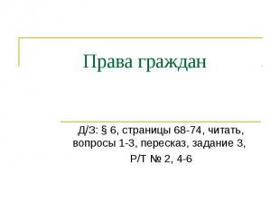 Права граждан Д/З: § 6, страницы 68-74, читать, вопросы 1-3, пересказ, задание 3