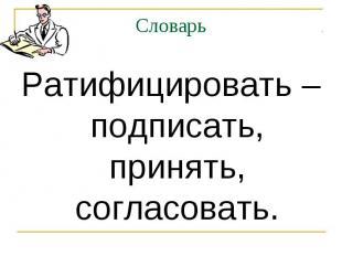 Словарь Ратифицировать – подписать, принять, согласовать.